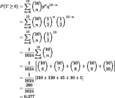 \begin{align*} P(T\geq6) & = \sum_{n=6}^{10} {10 \choose n} p^n q^{10-n}\\ & = \sum_{n=6}^{10} {10 \choose n} \left ( \frac{1}{2} \right ) ^n \left ( \frac{1}{2} \right ) ^{10-n} \\ & = \sum_{n=6}^{10} {10 \choose n} \left ( \frac{1}{2} \right ) ^{10} \\ & = \frac{1}{1024} \sum_{n=6}^{10} {10 \choose n} \\ & = \frac{1}{1024} \left [ {10 \choose 6} + {10 \choose 7} + {10 \choose 8} + {10 \choose 9} + {10 \choose 10}\right ] \\ & = \frac{1}{1024} \left [ 210 + 120 + 45 + 10 +1\right ] \\ & = \frac{386}{1024}\\ & = 0.377 \end{align*}